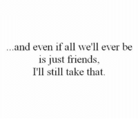 ...and even if all we'll ever be  is just friends,  I'll still take that. Friends is less messy🙏