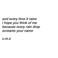 Rain Drop: and every time it rains  i hope you think of me  because every rain drop  screams your name  с.m.s