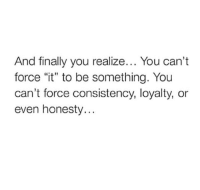 "Consistency, Honesty, and Force: And finally you realize... You can't  force ""it"" to be something. You  can't force consistency, loyalty, or  even honesty..."