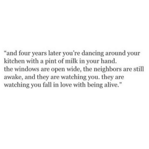"Alive, Dancing, and Fall: ""and four years later you're dancing around your  kitchen with a pint of milk in your hand.  the windows are open wide, the neighbors are still  awake, and they are watching you. they are  watching you fall in love with being alive."""