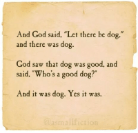 """Dog God: And God said. """"Let there be dog.""""  and there was dog.  God saw that dog was good, and  said, """"Who's a good dog  And it was dog. Yes it was."""