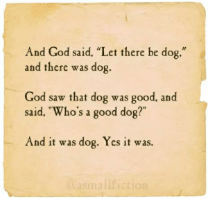 """God, Saw, and Good: And God said, """"Let there be dog.""""  and there was dog.  God saw that dog was good, and  said, """"Who's a good dog?""""  And it was dog. Yes it was.  @asmallfiction"""