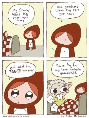tastefullyoffensive:  [piecomic] : And goodness!  What big ears  you have.  My Granny!  What big  eyes you  have.  And what big  TEETH yoo have!  You're by far  least favorite  my  grandchild.  www.piecomic.com  by John McNamee tastefullyoffensive:  [piecomic]