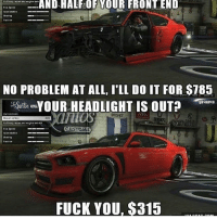 Fuck You, Memes, and Fuck: AND HALFIOF YOUR FRONT END  NO PROBLEM AT ALL, I'LL DO IT FOR $785  YOUR HEADLIGHT IS OUT  FUCK YOU, $315 😤😤😤