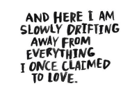 drifting: AND HERE I AM  SLOwLY DRIFTING  AWAY FROM  EVEKYTHING  I ONCE CLAIMED  TO LOVE