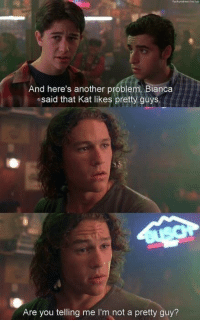 10 Things I Hate About You: And here's another problem Bianca  .said that likes guys  Are you telling me  I'm not a pretty guy? 10 Things I Hate About You