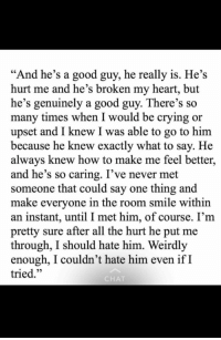 """Crying, Good, and Heart: """"And he's a good guy, he really is. He's  hurt me and he's broken my heart, but  he's genuinely a good guy. There's so  many times when I would be crying or  upset and I knew I was able to go to hinm  because he knew exactly what to say. He  always knew how to make me feel better,  and he's so caring. I've never met  someone that could say one thing and  make evervone in the room smile within  an instant, until I met him, of course. I'm  pretty sure after all the hurt he put me  through, I should hate him. Weirdly  enough, I couldn't hate him even ifI  tried.""""  CHA"""