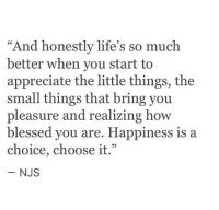 "Appreciate The Little Things: ""And honestly life's so much  better when you start to  appreciate the little things, the  small things that bring you  pleasure and realizing how  blessed you are. Happiness is  choice, choose it.""  NJS"