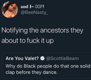 "Dank, Memes, and Target: and I- 00P!  @BeeNasty  Notifying the ancestors they  about to fuck it up  Are You Valet?@ScottieBeam  Why do Black people do that one solid  clap before they dance. One Solid ""Clap"" by Seller6969 MORE MEMES"