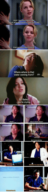 Finals week...as told by Grey's Anatomy: And I believe that if I eat  a tub of butter and no one sees me  that calories don't count   Where-where is that  water coming from?  obc  Dr. Bailey,  you're crying   Should I...  I could sleep in the shower.  sleep or should I shower?  But I'm also starving.   check that out.  Auheimer's is a bad disease. We should sure it  Alzheimer's is a bad disease.  Twelve hours worth of work. Finals week...as told by Grey's Anatomy