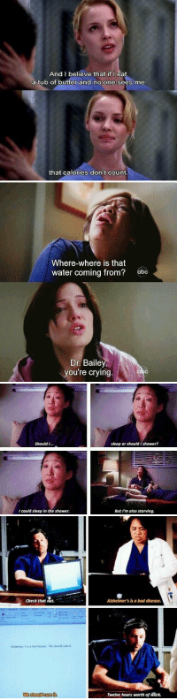 Finals week...as told by Grey's Anatomy: And I believe that if I eat  a tub of butter and no one sees me  that calories don't count.   Where-where is that  water coming from?  obc  Dr. Bailey,  you're crying   Should I  I could sleep in the shower.  sleep or should shower?  But I'm also starving.   check that out.  Altheimer's is a bad disease. We sliould ure it.  We ghould curelt,  Alzheimer's is a bad disease.  Twelve hours worth of work. Finals week...as told by Grey's Anatomy