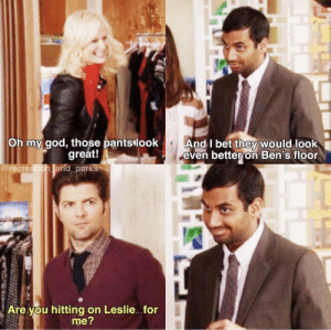 Ultimate wingman .: And I bet they would look  even better on Ben's floor  Oh my god, those pantslook  great!  and parks  @recre  Are you hitting on Leslie...for  me? Ultimate wingman .