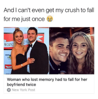 ~~~~ Notice me senpai ^_^: And I can't even get my crush to fall  for me just once  Sarc  Woman who lost memory had to fall for her  boyfriend twice  New York Post ~~~~ Notice me senpai ^_^