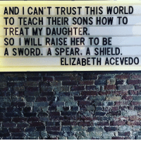 How To, Women, and World: AND I CAN'T TRUST THIS WORLD  TO TEACH THEIR SONS HOW TO  TREAT MY DAUGHTER  SO I WILL RAISE HER TO BE  A SWORD. A SPEAR. A SHIELD  ELIZABETH ACEVEDO Raise strong women.