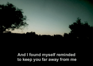 found myself: And I found myself reminded  to keep you far away from me