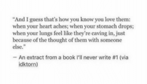 "Lungs: ""And I guess that's how you know you love them:  when your heart aches; when your stomach drops;  when your lungs feel like they're caving in, just  because of the thought of them with someone  else.""  -An extract from a book l'll never write #1 (via  idktorn)"
