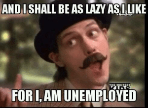 I got fired: AND I SHALL BE AS LAZY ASILIKE  THE WHETEST  FOR I,AM UNEMPLOYED I got fired