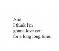 Love, Time, and Think: And  I think I'm  gonna love you  for a long long time