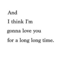 Love, Http, and Time: And  I think I'm  gonna love you  for a long long time. http://iglovequotes.net/