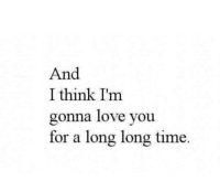 Love, Time, and Think: And  I think I'nm  gonna love you  for a long long time