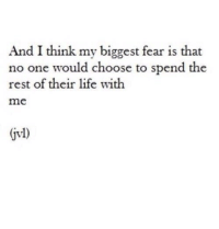 My Biggest Fear: And I think my biggest fear is that  no one would choose to spend the  rest of their life with  me  jvl)