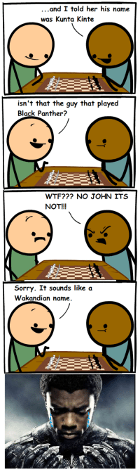 Sorry, Wtf, and Black: ..and I told her his name  was Kunta Kinte  isn't that the guy that playe<d  Black Panther?  WTF??? NO JOHN ITS  NOT!!!  Sorry. It sounds like a  Wakandian name