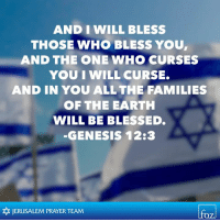 curses: AND I WILL BLESS  THOSE WHO BLESS YOU  AND THE ONE WHO CURSES  YOU IWILL CURSE.  AND IN YOU ALL THE FAMILIES  OF THE EARTH  WILL BE BLESSED.  GENESIS 12:3  JERUSALEM PRAYER TEAM