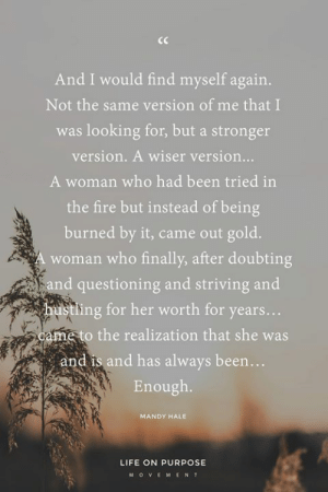 Beautiful, Fire, and Life: And I would find myself again.  Not the same version of me that I  was looking for, but a stronger  version. A wiser version...  A woman who had been tried in  the fire but instead of being  burned by it, came out gold  A woman who finally, after doubting  and questioning and striving and  tling for her worth for years...  ame to the realization that she was  and is and has always been...  Enough.  MANDY HALE  LIFE ON PURPOSE  MOV EM ENT Beautiful words, via Mandy Hale of The Single Woman.