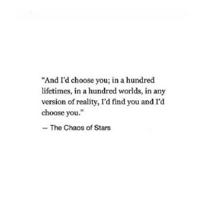 """Stars, Reality, and Net: """"And I'd choose you; in a hundred  lifetimes, in a hundred worlds, in any  version of reality, I'd find you and I'd  choose you.  25  - The Chaos of Stars https://iglovequotes.net/"""