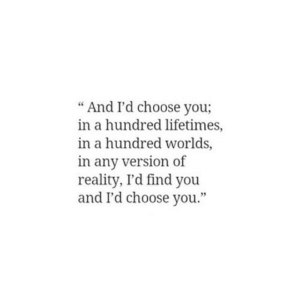 """https://iglovequotes.net/: """"And I'd choose you;  in a hundred lifetimes,  in a hundred worlds,  in any version of  reality, I'd find you  and I'd choose you."""" https://iglovequotes.net/"""