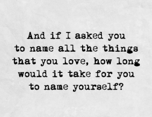 Love, All The, and How: And if I asked you  to name all the thinga  that you love, how long  would it take for you  to name yourself?