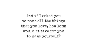 All the Things: And if I asked you  to name all the things  that you love, how long  would it take for you  to name yourself?