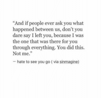 "hate to see you go: ""And if people ever ask you what  happened between us, don't you  dare say I left you, because I was  the one that was there for you  through everything. You did this.  Not me.""  5  hate to see you go ( via sinmagine)"
