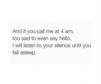 Fall, Hello, and Sad: And if you call me at 4 am,  too sad to even say hello,  I will listen to your silence until you  fall asleep