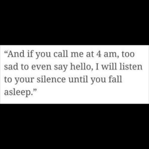 "say hello: ""And if you call me at 4 am, too  sad to even say hello, I will listen  to your silence until you fall  asleep.""  95"