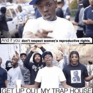 Respect, Trap, and Trap House: And if you don't respect women's reproductive rights  GET UP OUT MY TRAP HOUSE