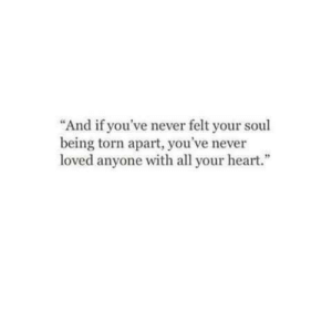 """torn: """"And if you've never felt your soul  being torn apart, you've never  loved anyone with all your heart."""""""