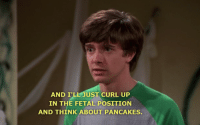 fetal position: AND I'L JUST CURL UP  IN THE FETAL POSITION  AND THINK ABOUT PANCAKES.