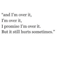 "http://iglovequotes.net/: ""and I'm over it,  I'm over it,  I promise I'm over it.  But it still hurts sometimes,"" http://iglovequotes.net/"