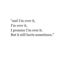 "over it: ""and I'm over it,  I'm over it,  I promise I'm over it.  But it still hurts sometimes.""  05"