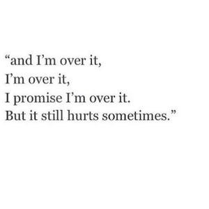 """Net, Hurts, and Still: """"and I'm over it,  I'm over it,  I promise I'm over it.  But it still hurts sometimes."""" https://iglovequotes.net/"""