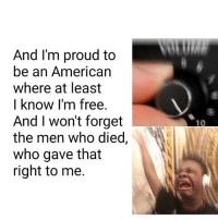 God, Memes, and American: And I'm proud to  be an American  where at least  I know I'm free  And I won't forget  the men who died,  who gave that  right to me. This is me every time. GOD BLESS THE USA 😢😭