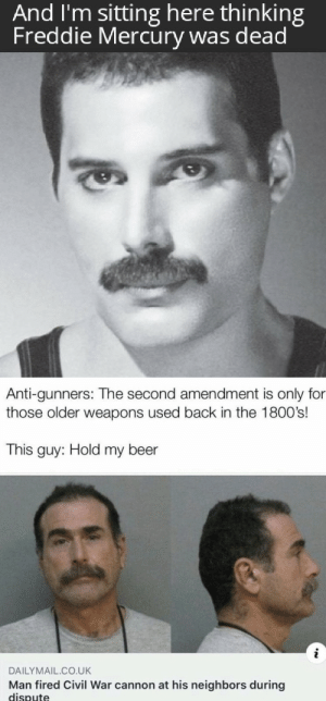 Beer, Wtf, and Civil War: And I'm sitting here thinking  Freddie Mercury was dead  Anti-gunners: The second amendment is only for  those older weapons used back in the 1800's!  This guy: Hold my beer  DAILYMAIL.CO.UK  Man fired Civil War cannon at his neighbors during  dispute Excuse me WTF...
