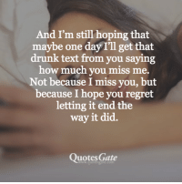 How Much You Miss Me: And I'm still hoping that  maybe one day I'll get that  drunk text from you saying  how much you miss me.  Not because I miss you, but  because I hope you regret  letting it end the  way it did.  Quotes Gate  www.quotesgate.co