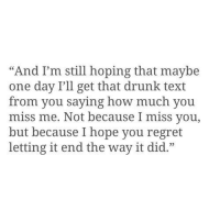"Drunk, Regret, and Text: ""And I'm still hoping that maybe  one day I'll get that drunk text  from you saying how much you  miss me. Not because I miss you,  but because I hope you regret  letting it end the way it did."""