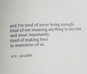 i'm tired: and I'm tired of never being enough,  tired of not meaning anything to anyone  and most importantly  tired of making love  to memories of us.  -r.S. Oceans