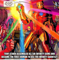 momentous: AND IN CASE  THE MOMENT IS  LOST ON YOu  ITS OVER  IN  TONY STARK ASSEMBLED ALL SIX INFINITY GEMS AND  BECAME THE FIRST HUMAN TOUSETHE INFINITY GAUNTLET
