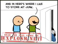 Dank, Http, and Today: AND IN HERE'S WHERE I LIKE  TO STORE MY JUNK.  READ  HE FILL COMIC  PLOSMINET Heh... Junk. 8===D Read the rest of today's comic here: http://explosm.net/comics/4410/