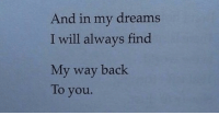 Dreams, Back, and My Way: And in my dreams  I will always find  My way back  To you.