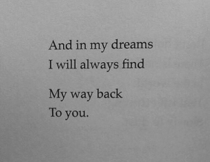 My Dreams: And in my dreams  I will always find  My way back  To you.